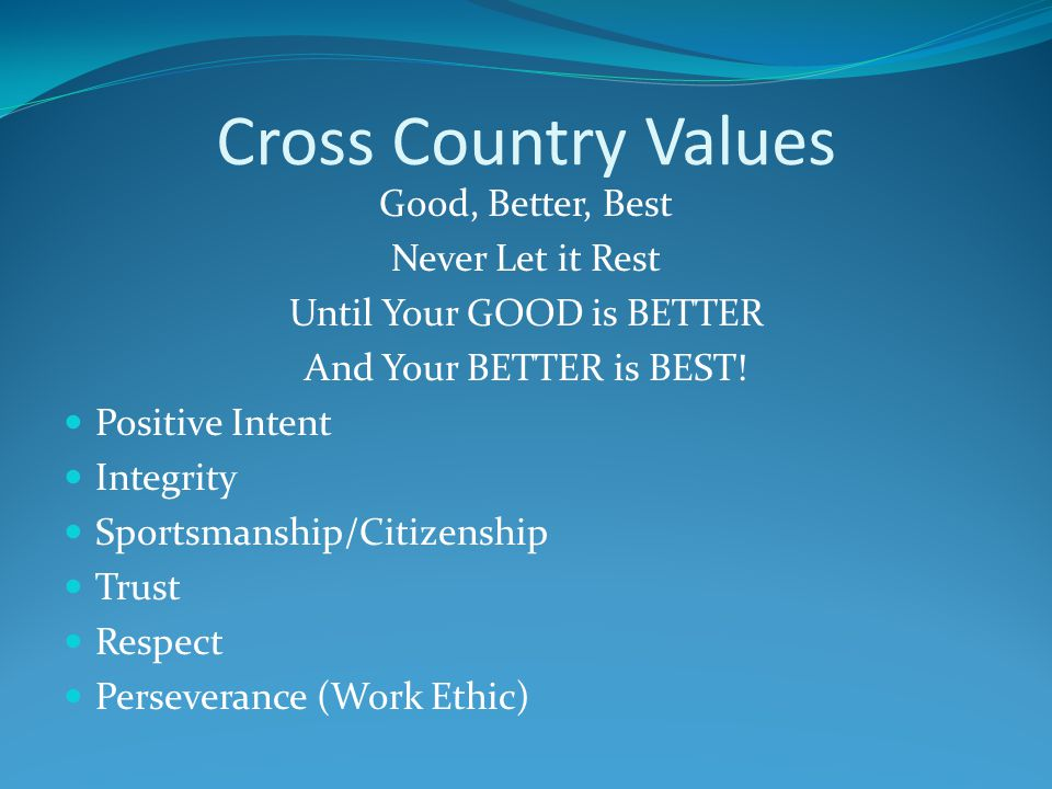 Cross Country Values Good, Better, Best Never Let it Rest Until Your GOOD is BETTER And Your BETTER is BEST.