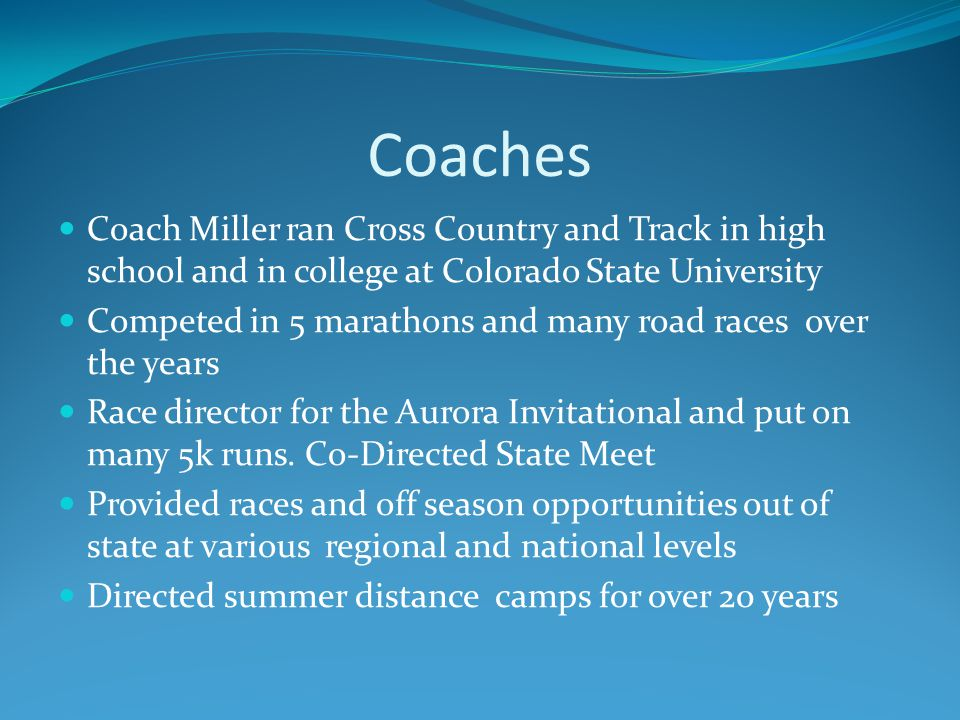 Coaches Coach Miller ran Cross Country and Track in high school and in college at Colorado State University Competed in 5 marathons and many road races over the years Race director for the Aurora Invitational and put on many 5k runs.