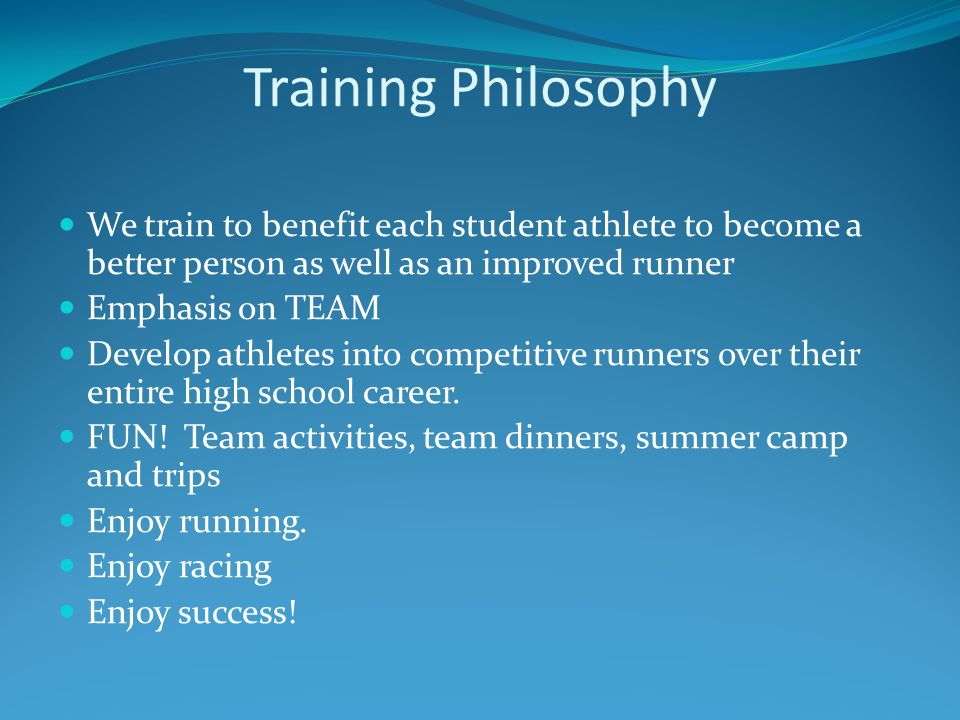 Training Philosophy We train to benefit each student athlete to become a better person as well as an improved runner Emphasis on TEAM Develop athletes into competitive runners over their entire high school career.