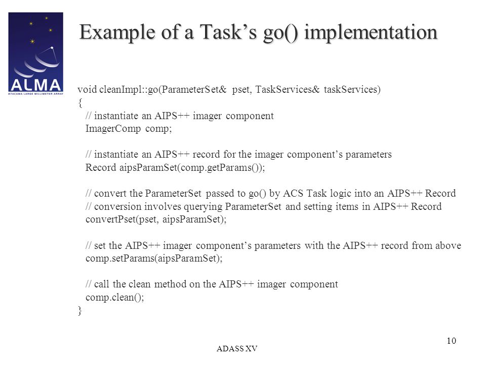 ADASS XV 10 Example of a Task's go() implementation void cleanImpl::go(ParameterSet& pset, TaskServices& taskServices) { // instantiate an AIPS++ imager component ImagerComp comp; // instantiate an AIPS++ record for the imager component's parameters Record aipsParamSet(comp.getParams()); // convert the ParameterSet passed to go() by ACS Task logic into an AIPS++ Record // conversion involves querying ParameterSet and setting items in AIPS++ Record convertPset(pset, aipsParamSet); // set the AIPS++ imager component's parameters with the AIPS++ record from above comp.setParams(aipsParamSet); // call the clean method on the AIPS++ imager component comp.clean(); }