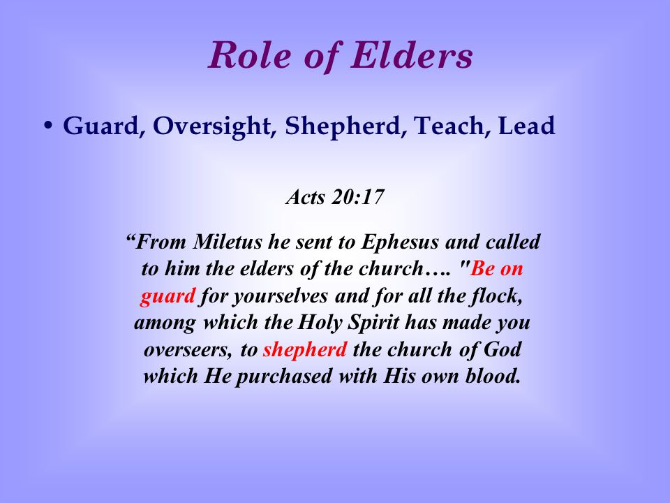 Role of Elders Guard, Oversight, Shepherd, Teach, Lead 1 Pet 5.1-3 Therefore, I exhort the elders among you, as your fellow elder and witness of the sufferings of Christ, and a partaker also of the glory that is to be revealed, shepherd the flock of God among you, exercising oversight not under compulsion, but voluntarily, according to the will of God; and not for sordid gain, but with eagerness; nor yet as lording it over those allotted to your charge, but proving to be examples to the flock.