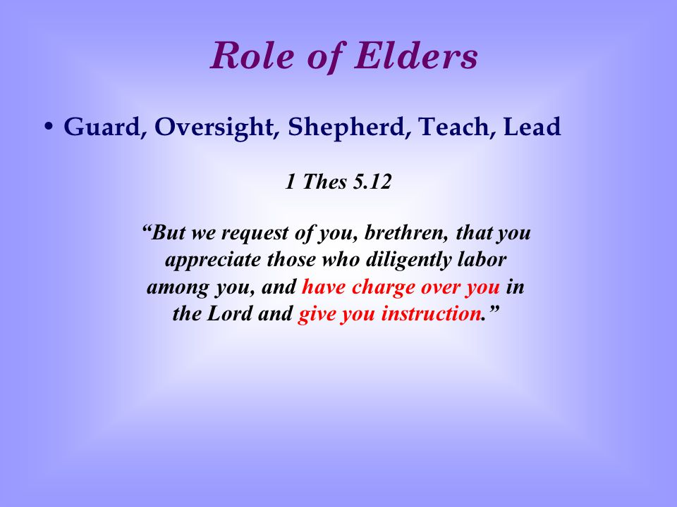 Role of Elders Guard, Oversight, Shepherd, Teach, Lead 1 Thes 5.12 But we request of you, brethren, that you appreciate those who diligently labor among you, and have charge over you in the Lord and give you instruction.