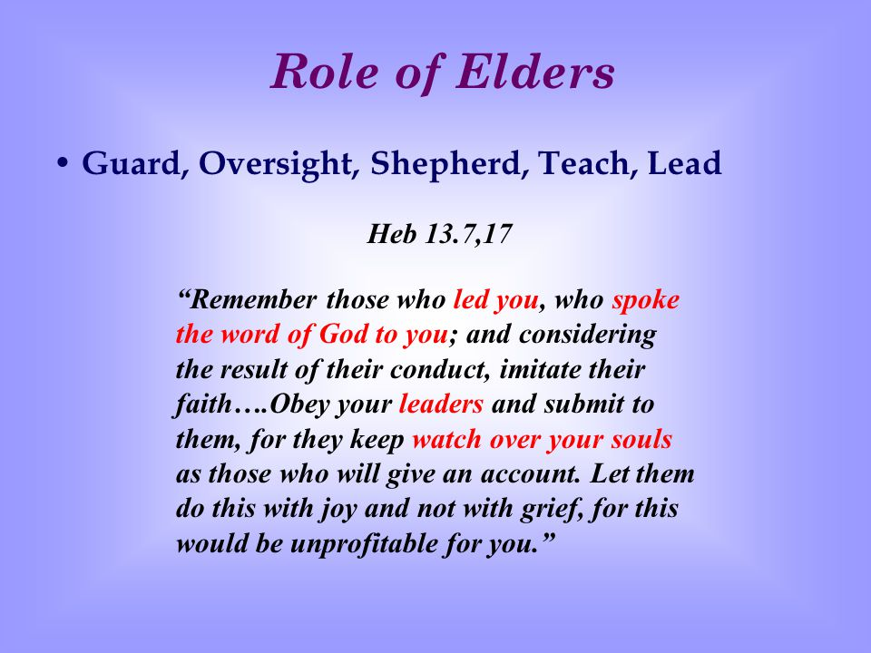 Our Responsibility Toward Elders Submit from the Heart Know, Appreciate and Esteem Highly in Love Imitate Their Faith How Elders Are Chosen Chosen by the congregation Appointed by an apostle or evangelist Developed by the Holy Spirit All accompanied by prayer and fasting