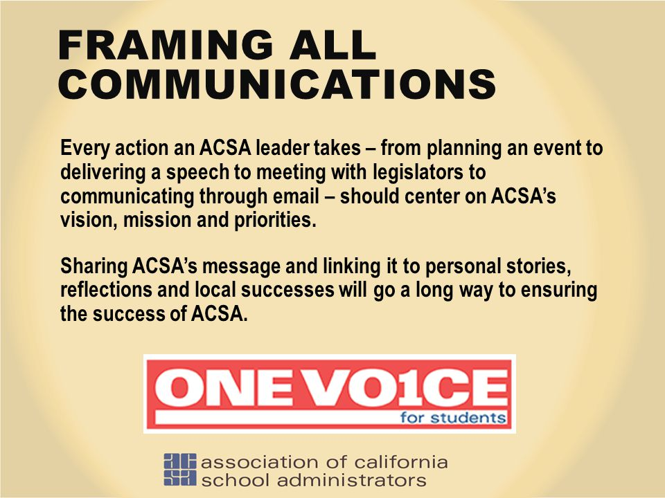 FRAMING ALL COMMUNICATIONS Every action an ACSA leader takes – from planning an event to delivering a speech to meeting with legislators to communicat