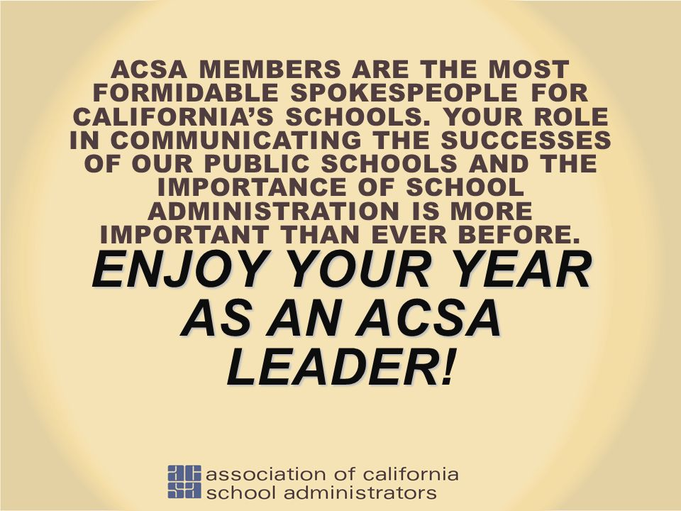 ENJOY YOUR YEAR AS AN ACSA LEADER ACSA MEMBERS ARE THE MOST FORMIDABLE SPOKESPEOPLE FOR CALIFORNIA'S SCHOOLS. YOUR ROLE IN COMMUNICATING THE SUCCESSES