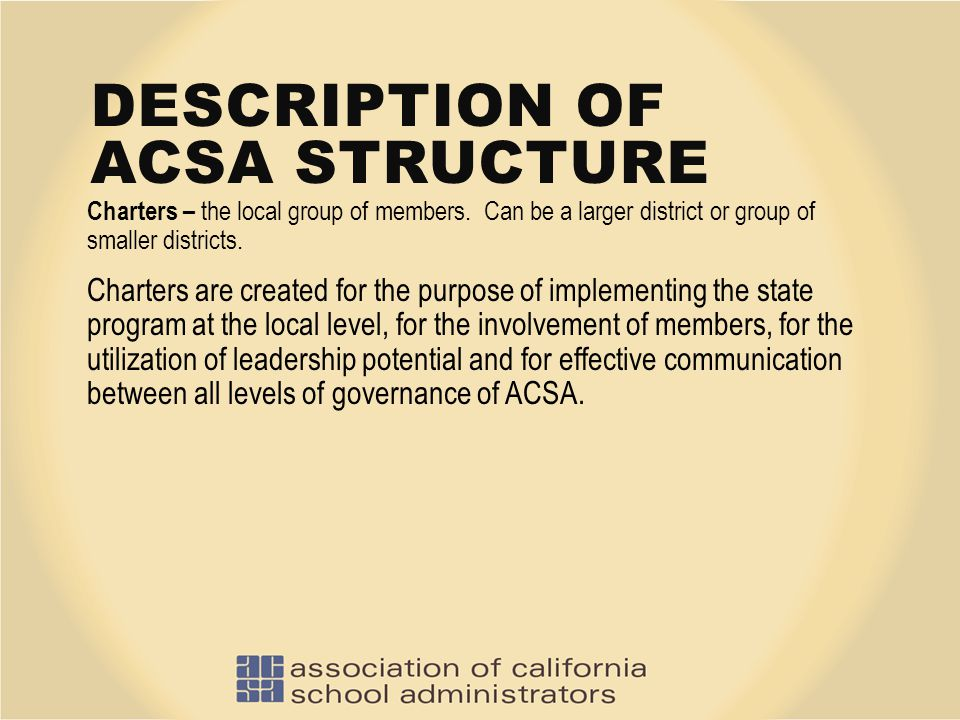 DESCRIPTION OF ACSA STRUCTURE Charters – the local group of members. Can be a larger district or group of smaller districts. Charters are created for