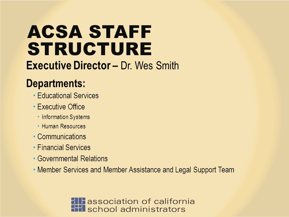 ACSA STAFF STRUCTURE Executive Director – Dr. Wes Smith Departments:  Educational Services  Executive Office  Information Systems  Human Resources
