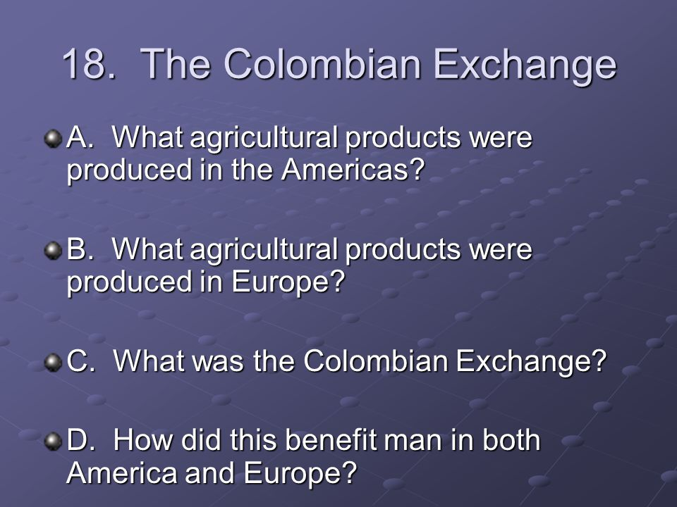 18. The Colombian Exchange A. What agricultural products were produced in the Americas.