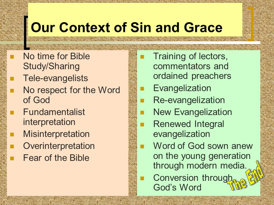 Our Context of Sin and Grace No time for Bible Study/Sharing Tele-evangelists No respect for the Word of God Fundamentalist interpretation Misinterpretation Overinterpretation Fear of the Bible Training of lectors, commentators and ordained preachers Evangelization Re-evangelization New Evangelization Renewed Integral evangelization Word of God sown anew on the young generation through modern media.