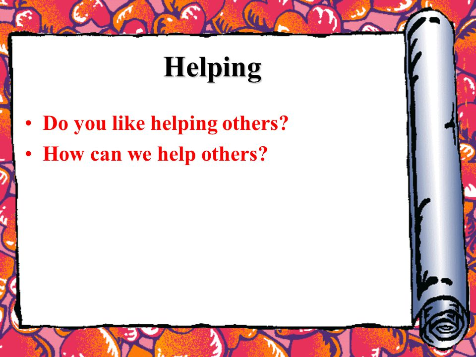 Helping Do you like helping others? How can we help others?