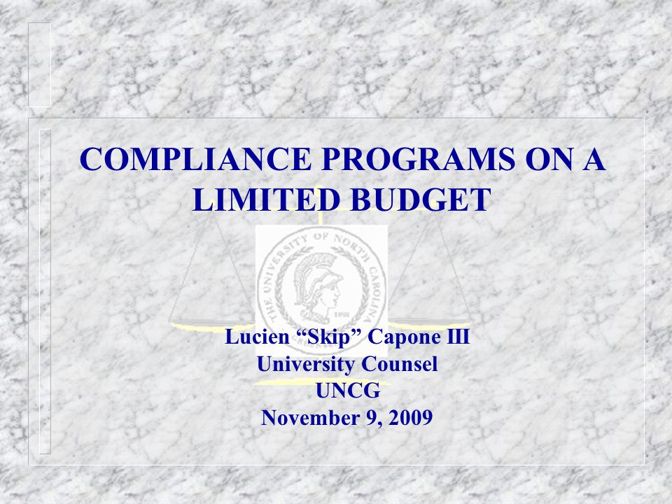 COMPLIANCE PROGRAMS ON A LIMITED BUDGET Lucien Skip Capone III University Counsel UNCG November 9, 2009