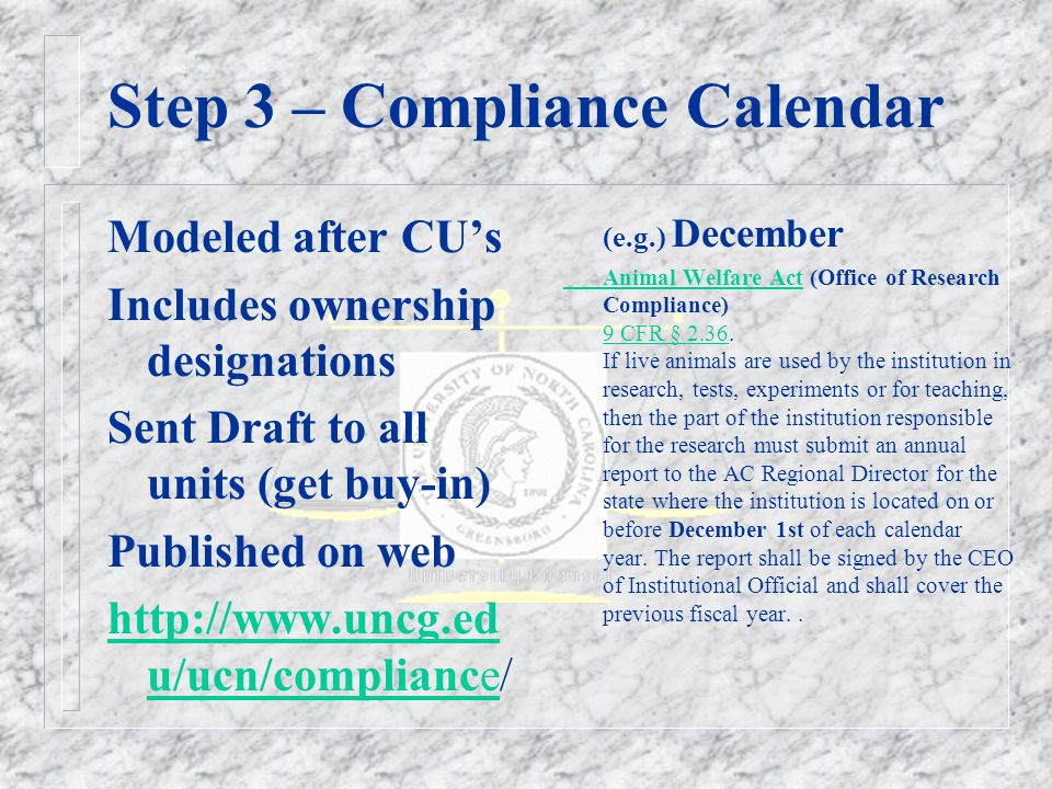 Step 3 – Compliance Calendar Modeled after CU's Includes ownership designations Sent Draft to all units (get buy-in) Published on web http://www.uncg.ed u/ucn/compliancehttp://www.uncg.ed u/ucn/compliance/ (e.g.) December Animal Welfare ActAnimal Welfare Act (Office of Research Compliance) 9 CFR § 2.36.