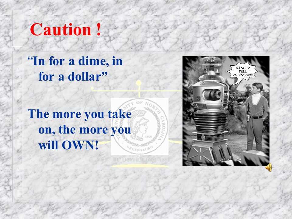 Caution ! In for a dime, in for a dollar The more you take on, the more you will OWN!