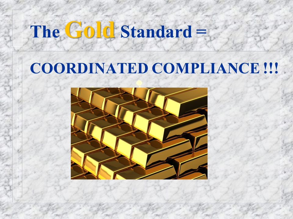 Gold The Gold Standard = COORDINATED COMPLIANCE !!!