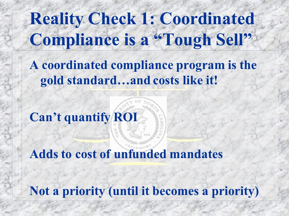 Reality Check 1: Coordinated Compliance is a Tough Sell A coordinated compliance program is the gold standard…and costs like it.