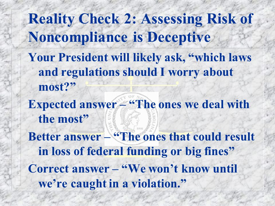 Reality Check 2: Assessing Risk of Noncompliance is Deceptive Your President will likely ask, which laws and regulations should I worry about most Expected answer – The ones we deal with the most Better answer – The ones that could result in loss of federal funding or big fines Correct answer – We won't know until we're caught in a violation.