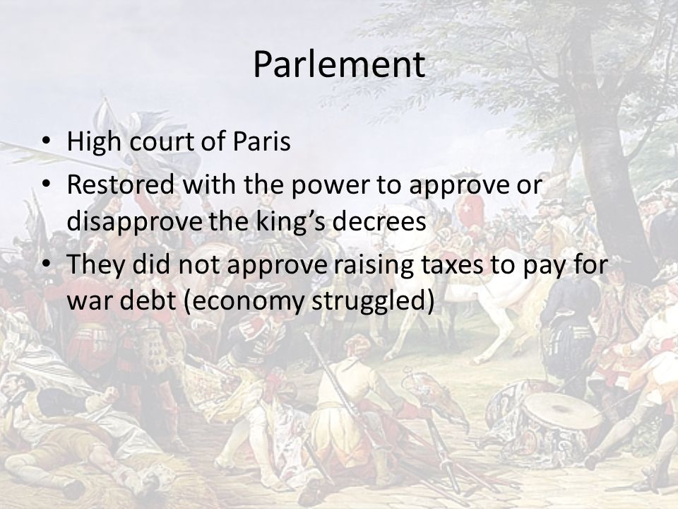 Parlement High court of Paris Restored with the power to approve or disapprove the king's decrees They did not approve raising taxes to pay for war debt (economy struggled)