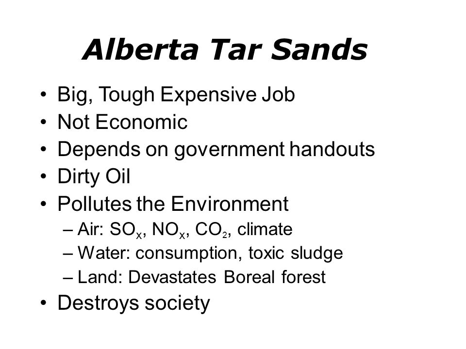 Alberta Tar Sands Big, Tough Expensive Job Not Economic Depends on government handouts Dirty Oil Pollutes the Environment –Air: SO x, NO x, CO 2, climate –Water: consumption, toxic sludge –Land: Devastates Boreal forest Destroys society
