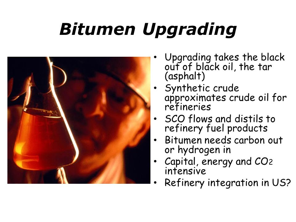 Bitumen Upgrading Upgrading takes the black out of black oil, the tar (asphalt) Synthetic crude approximates crude oil for refineries SCO flows and distils to refinery fuel products Bitumen needs carbon out or hydrogen in Capital, energy and CO 2 intensive Refinery integration in US