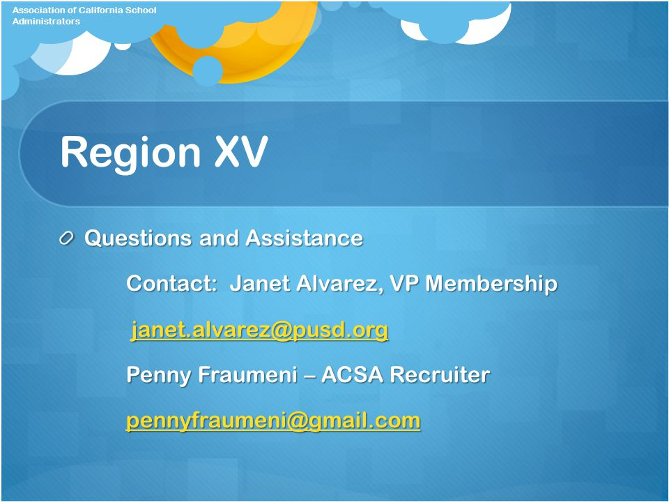 Region XV Questions and Assistance Contact: Janet Alvarez, VP Membership janet.alvarez@pusd.org janet.alvarez@pusd.orgjanet.alvarez@pusd.org Penny Fraumeni – ACSA Recruiter pennyfraumeni@gmail.com pennyfraumeni@gmail.compennyfraumeni@gmail.com Association of California School Administrators