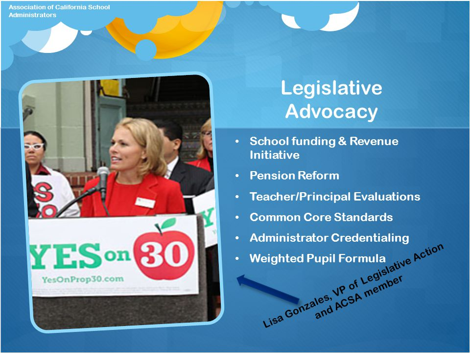 Legislative Advocacy School funding & Revenue Initiative Pension Reform Teacher/Principal Evaluations Common Core Standards Administrator Credentialing Weighted Pupil Formula Lisa Gonzales, VP of Legislative Action and ACSA member