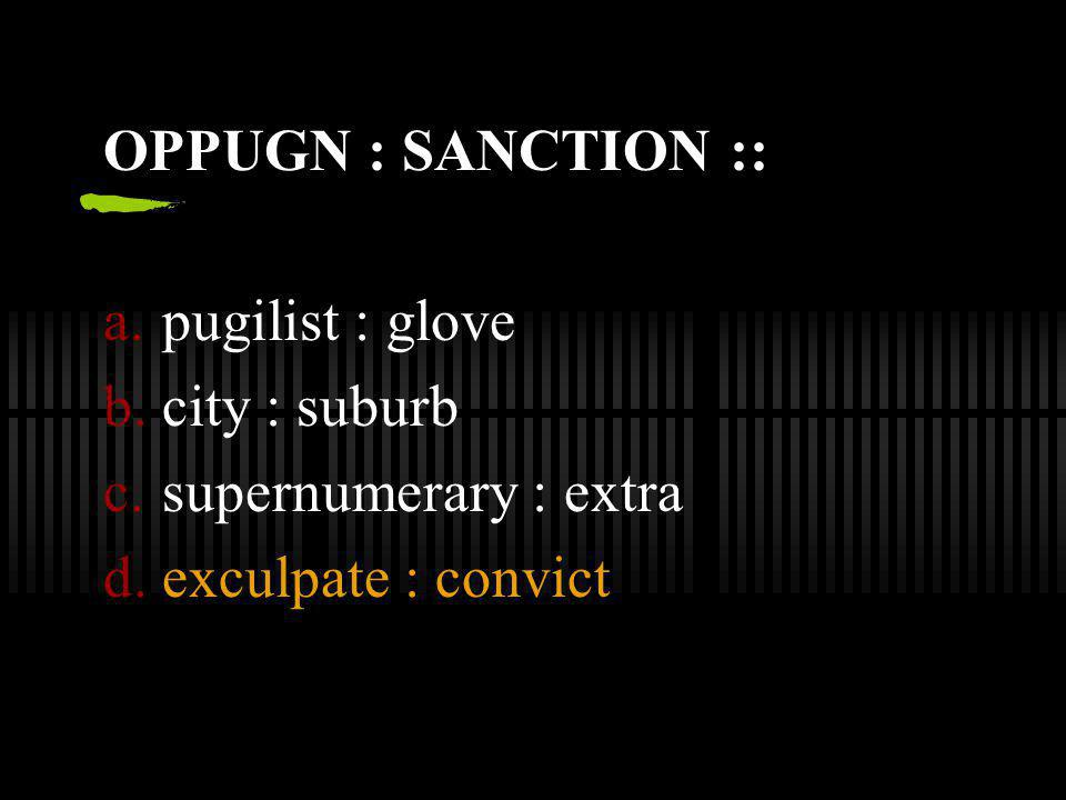 OPPUGN : SANCTION :: a.pugilist : glove b.city : suburb c.supernumerary : extra d.exculpate : convict
