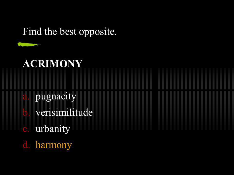 Find the best opposite. ACRIMONY a.pugnacity b.verisimilitude c.urbanity d.harmony