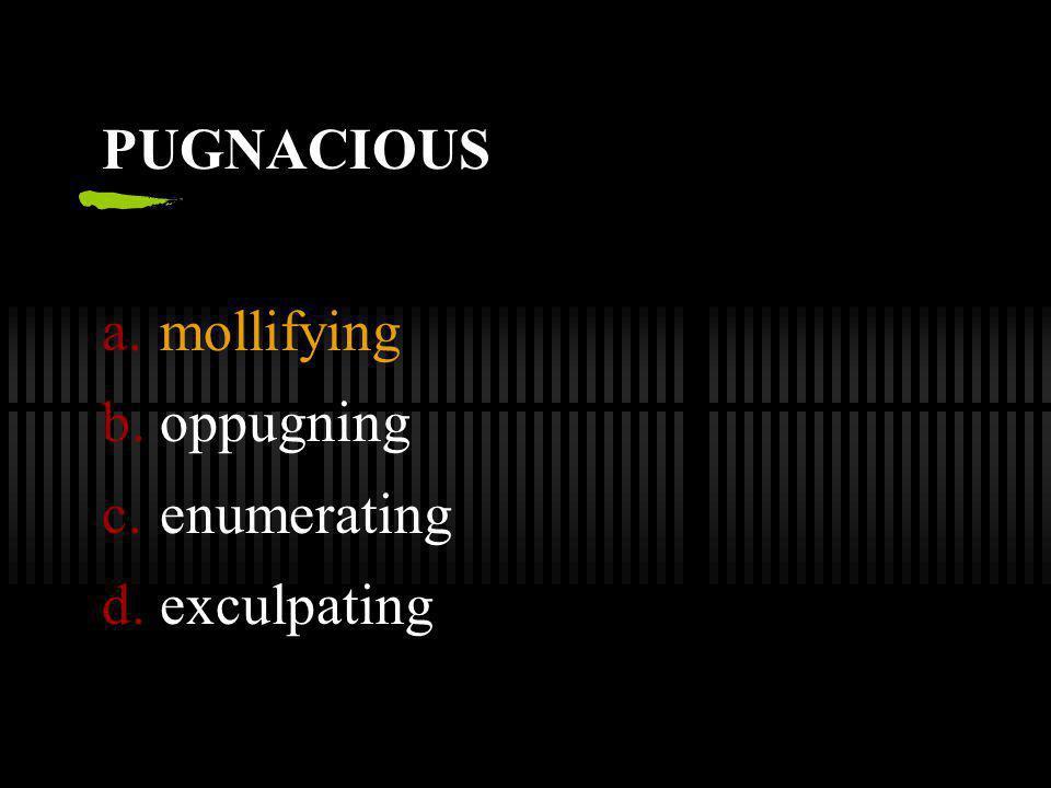 PUGNACIOUS a.mollifying b.oppugning c.enumerating d.exculpating