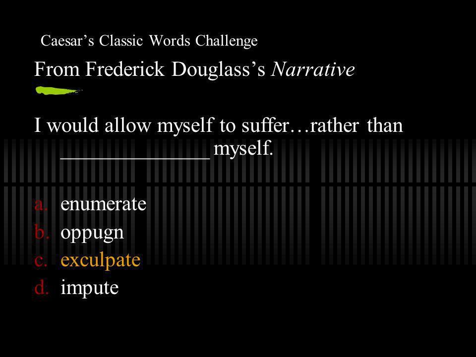 Caesar's Classic Words Challenge From Frederick Douglass's Narrative I would allow myself to suffer…rather than ______________ myself.