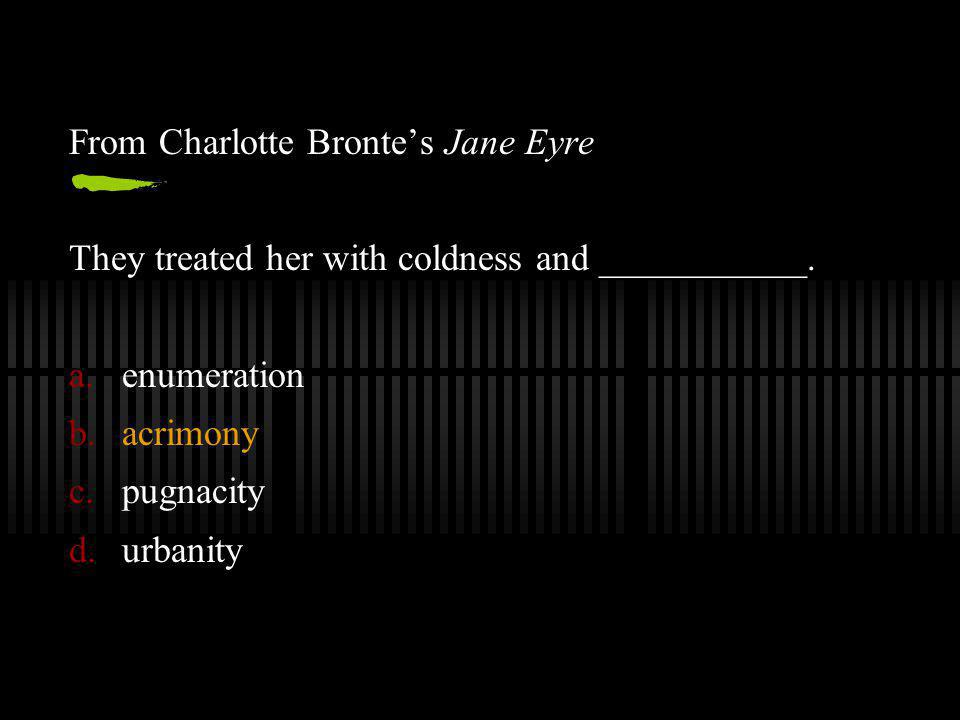 From Charlotte Bronte's Jane Eyre They treated her with coldness and ___________.