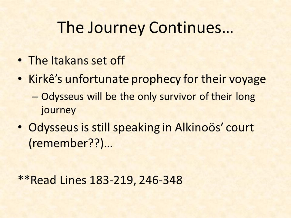The Journey Continues… The Itakans set off Kirkê's unfortunate prophecy for their voyage – Odysseus will be the only survivor of their long journey Odysseus is still speaking in Alkinoös' court (remember??)… **Read Lines 183-219, 246-348