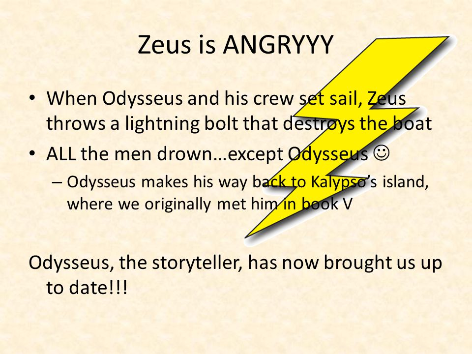 Zeus is ANGRYYY When Odysseus and his crew set sail, Zeus throws a lightning bolt that destroys the boat ALL the men drown…except Odysseus – Odysseus makes his way back to Kalypso's island, where we originally met him in book V Odysseus, the storyteller, has now brought us up to date!!!