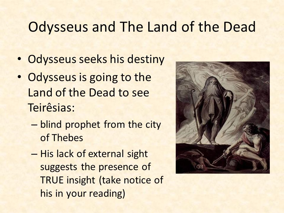 Odysseus and The Land of the Dead Odysseus seeks his destiny Odysseus is going to the Land of the Dead to see Teirêsias: – blind prophet from the city of Thebes – His lack of external sight suggests the presence of TRUE insight (take notice of his in your reading)