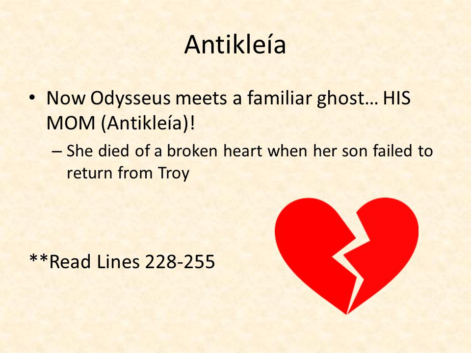Antikleía Now Odysseus meets a familiar ghost… HIS MOM (Antikleía)! – She died of a broken heart when her son failed to return from Troy **Read Lines