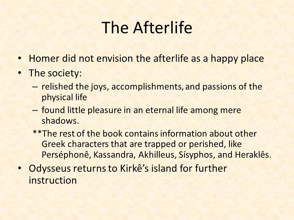 The Afterlife Homer did not envision the afterlife as a happy place The society: – relished the joys, accomplishments, and passions of the physical life – found little pleasure in an eternal life among mere shadows.