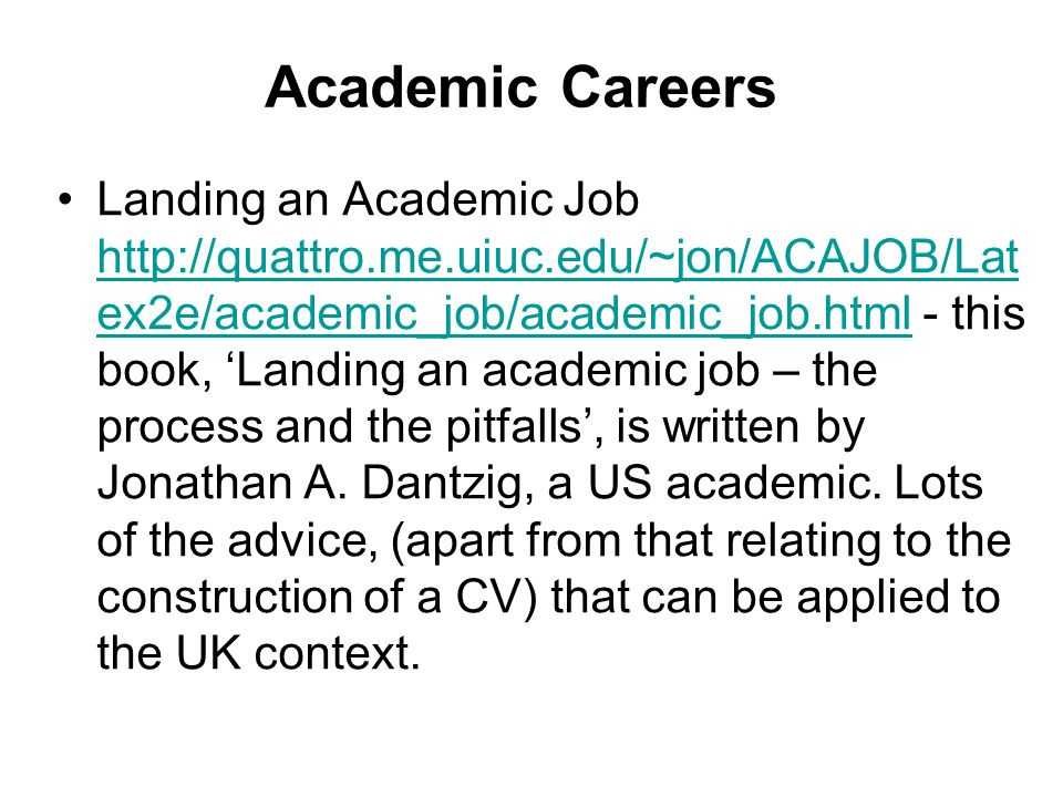 Academic Careers Landing an Academic Job http://quattro.me.uiuc.edu/~jon/ACAJOB/Lat ex2e/academic_job/academic_job.html - this book, 'Landing an academic job – the process and the pitfalls', is written by Jonathan A.