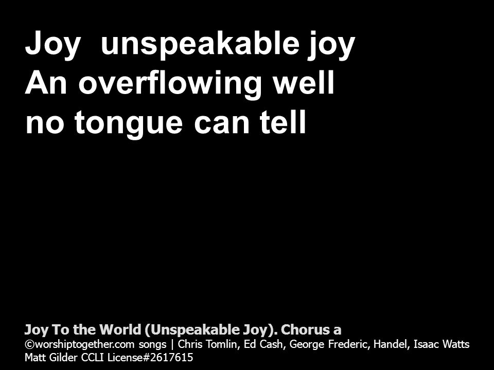 Joy unspeakable joy An overflowing well no tongue can tell Joy To the World (Unspeakable Joy).