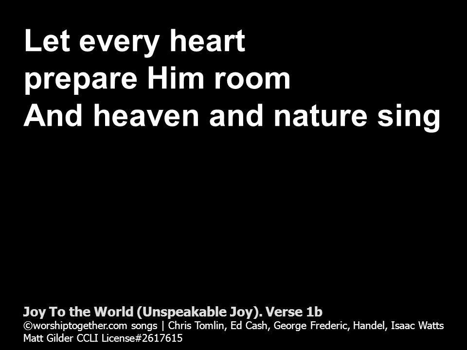 Let every heart prepare Him room And heaven and nature sing Joy To the World (Unspeakable Joy).
