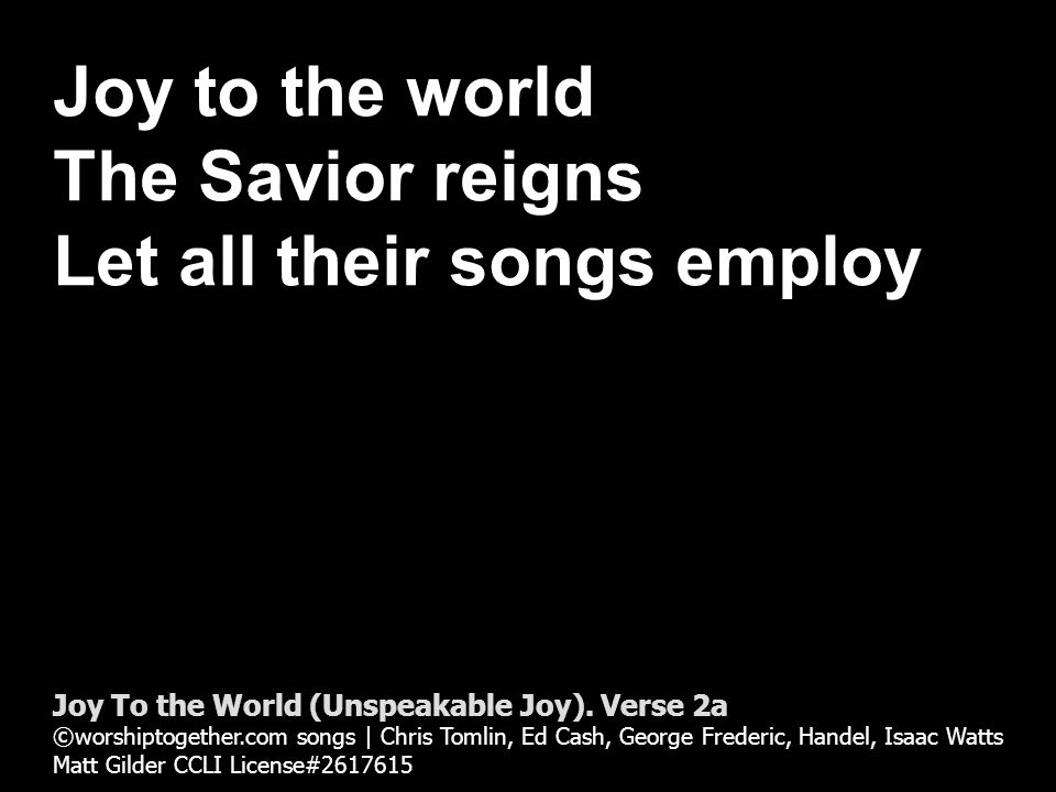 Joy to the world The Savior reigns Let all their songs employ Joy To the World (Unspeakable Joy).
