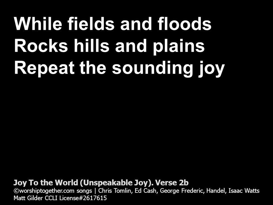 Repeat the sounding joy Repeat repeat the sounding joy Joy To the World (Unspeakable Joy).