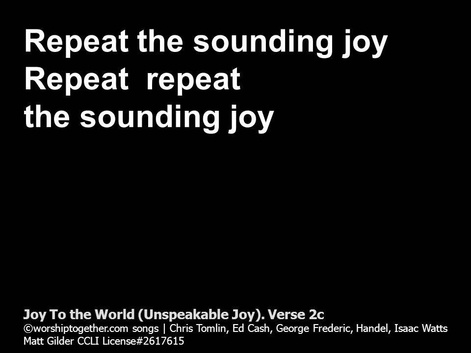 Repeat the sounding joy Repeat repeat the sounding joy Joy To the World (Unspeakable Joy).