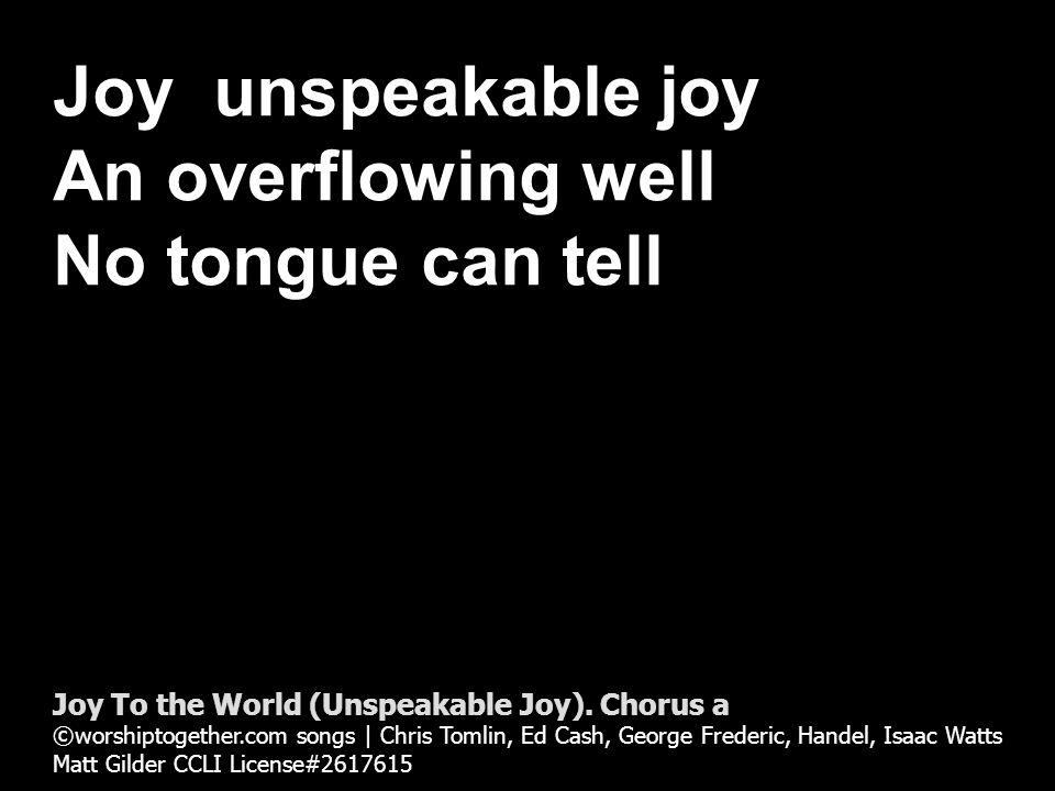 Joy Unspeakable Joy It rises in my soul Never lets me go Joy To the World (Unspeakable Joy).