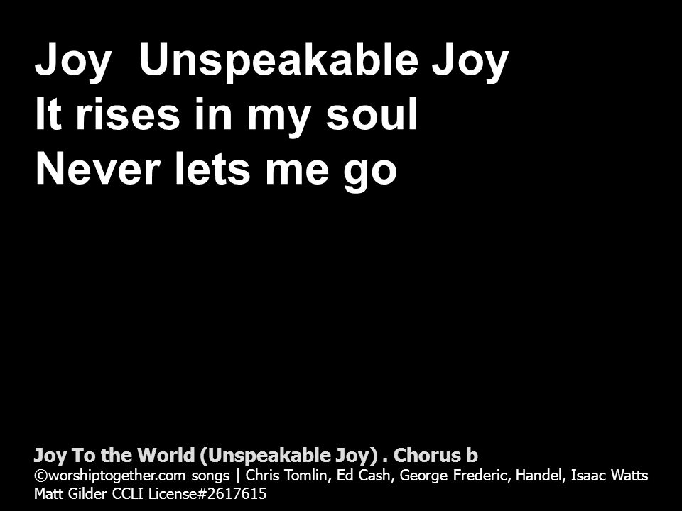 He rules the world With truth and grace And makes The nations prove Joy To the World (Unspeakable Joy).