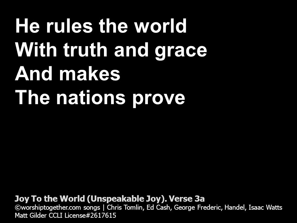 The glories of His righteousness And wonders of His love Joy To the World (Unspeakable Joy).