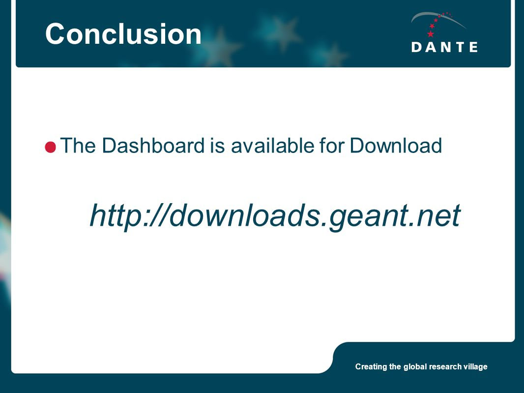 Creating the global research village Conclusion The Dashboard is available for Download http://downloads.geant.net