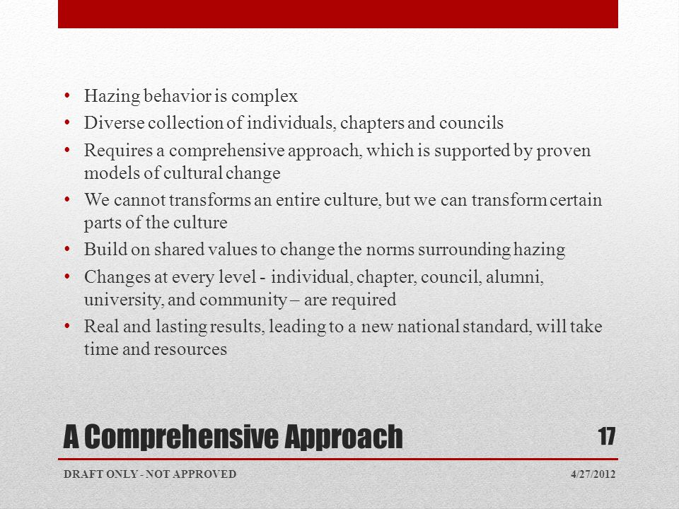 A Comprehensive Approach 4/27/2012DRAFT ONLY - NOT APPROVED 17 Hazing behavior is complex Diverse collection of individuals, chapters and councils Req