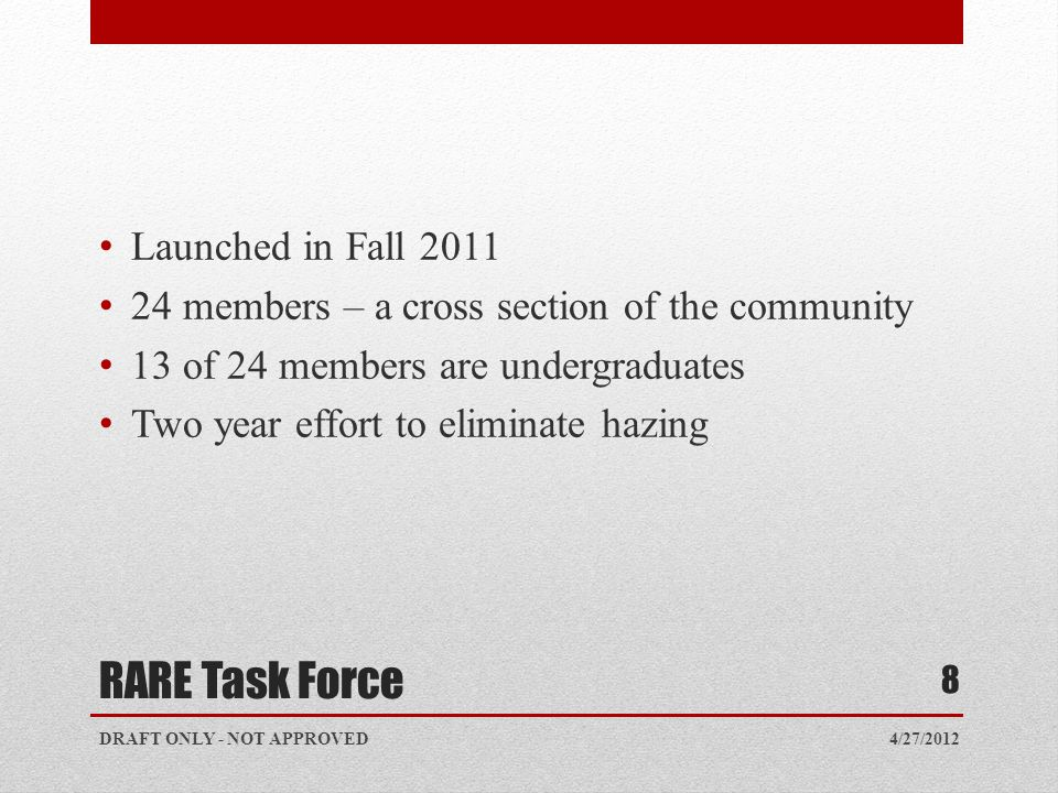 RARE Task Force Launched in Fall 2011 24 members – a cross section of the community 13 of 24 members are undergraduates Two year effort to eliminate hazing 4/27/2012 8 DRAFT ONLY - NOT APPROVED