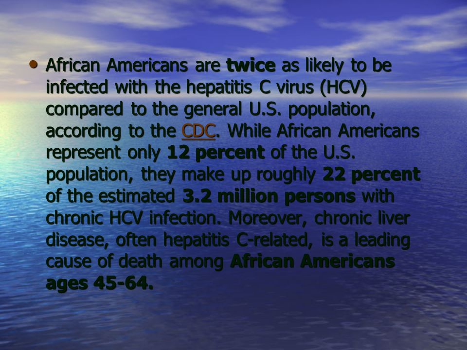 African Americans are twice as likely to be infected with the hepatitis C virus (HCV) compared to the general U.S. population, according to the CDC. W