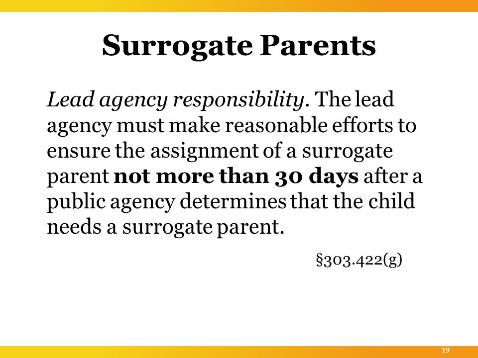 Surrogate Parents Public agencies must ensure that a person selected as a surrogate parent— – Is not an employee of the lead agency or any other public agency or EIS provider that provides early intervention services, education, care, or other services to the child or any family member of the child.
