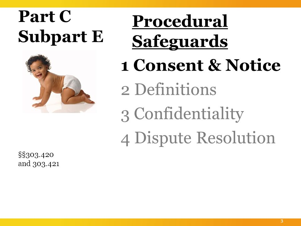 Part C Subpart E Procedural Safeguards Consent & Notice Definitions Confidentiality Dispute Resolution §303.400 provides an umbrella provision that identifies the four major areas of procedural safeguards.